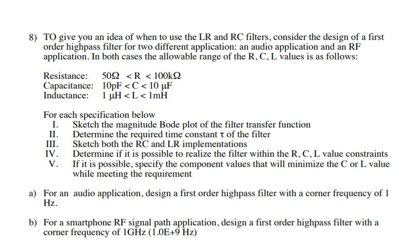 8) TO give you an idea of when to use the LR and RC filters, consider the design of a first order highpass filter for two different application: an audio application and an RF application. In both cases the allowable range of the R, C, L values is as follows: 502 <R < 100k Resistance: Capacitance: 10pF < C < 10 uF Inductance 1 uH L< ImH For each specification below I Sketch the magnitude Bode plot of the filter transfer function II. Determine the required time constant t of the filter Sketch both the RC and LR implementations Determine if it is possible to realize the filter within the R, C, L value constraints If it is possible, specify the component values that will minimize the C or L value while meeting the requirement Ш. IV V. a) For an audio application, design a first order highpass filter with a corner frequency of 1 Hz b) For a smartphone RF signal path application, design a first order highpass filter with a corner frequency of 1GHZ (1.0E+9 Hz)