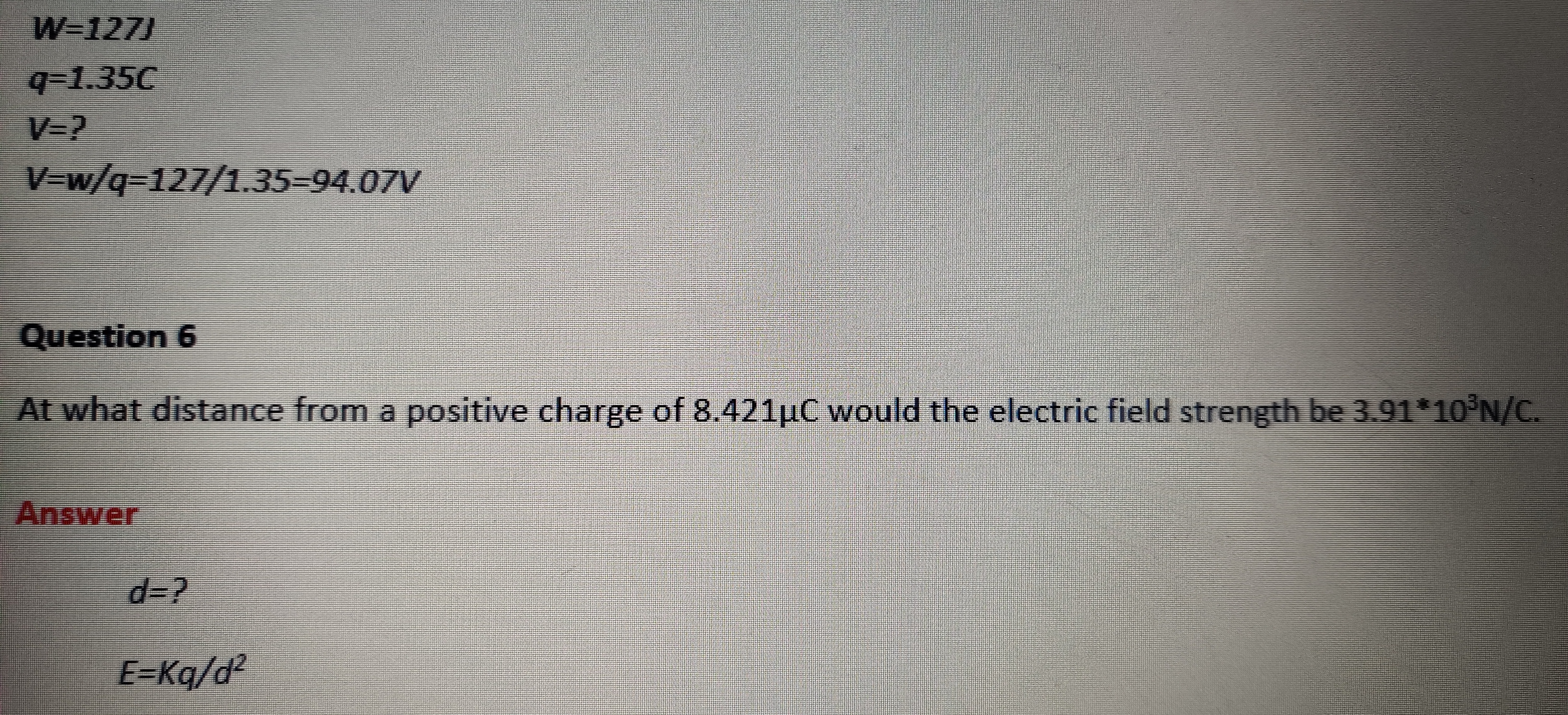 W=127J q-1.35C V=? V=w/q3127/1.35-94.07V Question 6 At what distance from a positive charge of 8.421µC would the electric field strength be 3.91*10°N/C. Answer d%3? E=Kq/d?