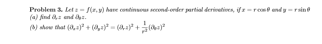 Problem 3. Let z = (а) find Ә,z and дөz. (b) show that (d,2)² + (@yz)² = (8,2)² + (do2)? f(x, y) have continuous second-order partial derivatives, if x = r cos 0 and y = r sin 0