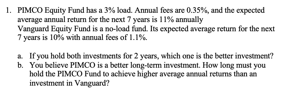 1. PIMCO Equity Fund has a 3% load. Annual fees are 0.35%, and the expected average annual return for the next 7 years is 11% annually Vanguard Equity Fund is a no-load fund. Its expected average return for the next 7 years is 10% with annual fees of 1.1%. a. If you hold both investments for 2 years, which one is the better investment? b. You believe PIMCO is a better long-term investment. How long must you hold the PIMCO Fund to achieve higher average annual returns than an investment in Vanguard?