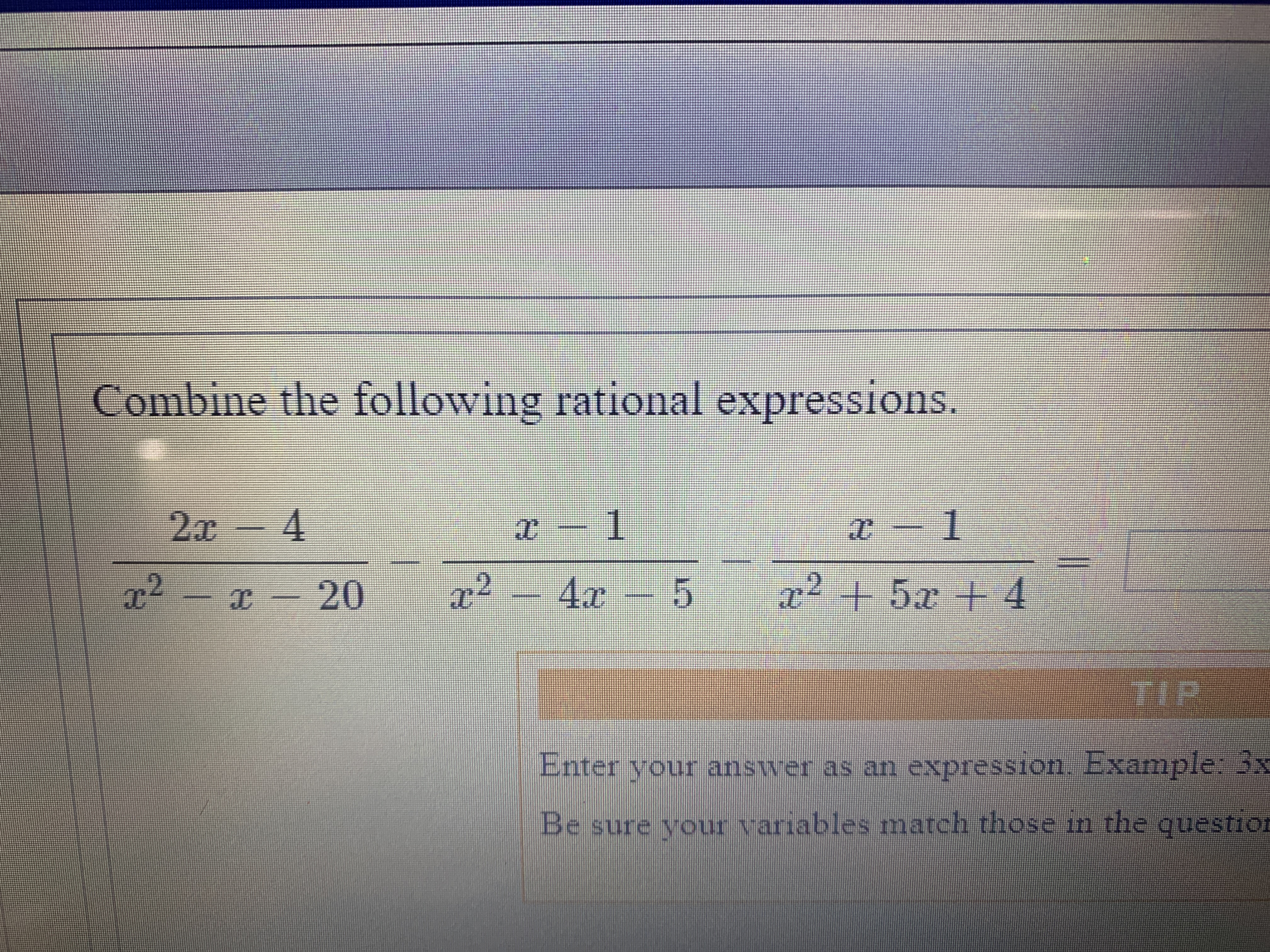 Combine the following rational expressions. 1 2x - 4 1 r2 x20 2+5 +4 a2- 4x- 5 TIP Enter your answer as an expression Example: 33 Be sure your variables match those tn the questior