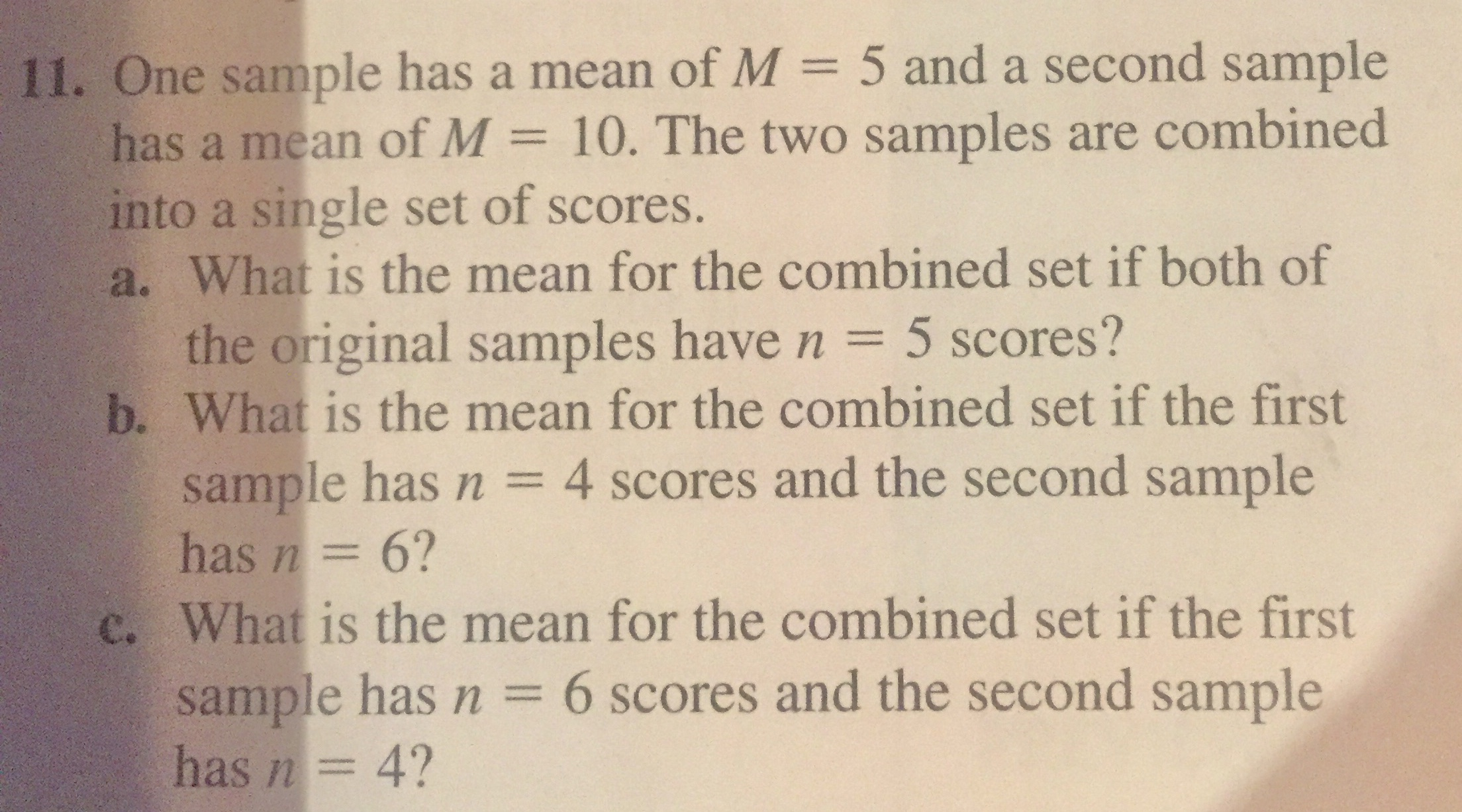 11. One sample has a mean of M = 5 and a second sample has a mean of M = 10. The two samples are combined into a single set of scores. a. What is the mean for the combined set if both of the original samples have n = 5 scores? b. What is the mean for the combined set if the first sample has n = 4 scores and the second sample has n= 6? c. What is the mean for the combined set if the first sample has n = 6 scores and the second sample has n= 4? %3D