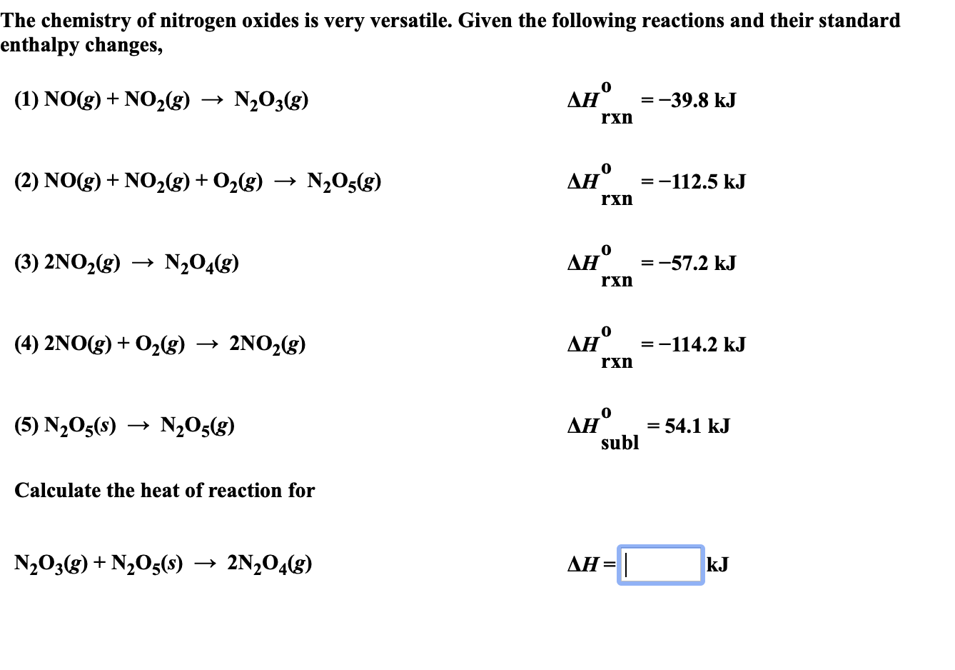 "The chemistry of nitrogen oxides is very versatile. Given the following reactions and their standard enthalpy changes, Ан° (1) NOg)NO2(g) N203(g) =-39.8 kJ + rxn Ан° (2) NO(g) NO2(g) + O2(g) N205(g) =-112.5 kJ rxn Ан° N204(8) (3) 2NO2(g) -57.2 kJ rxn Дн"" %3-114.2 kJ (4) 2NO(g) 02g) 2NO2(g) = rxn Ан° subl (5) N205(s) N205(g) = 54.1 kJ Calculate the heat of reaction for AH N203(g)N205(s) 2N204(g) kJ"