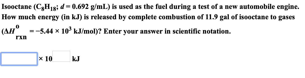 Isooctane (C8H18; d= 0.692 g/mL) is used as the fuel during a test of a new automobile engine. How much energy (in kJ) is released by complete combustion of 11.9 gal of isooctane to gases (AH 5.44 x 10° kJ/mol)? Enter your answer in scientific notation. rxn х 10 kJ