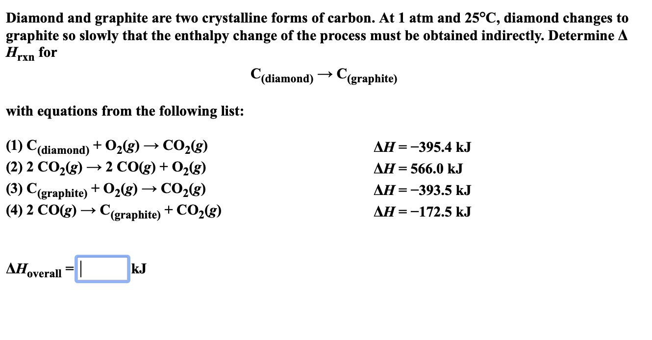 Diamond and graphite are two crystalline forms of carbon. At 1 atm and 25°C, diamond changes to graphite Нехn for slowly that the enthalpy change of the process must be obtained indirectly. Determine A So rxn C(diamond)Cgraphite) with equations from the following list: (1) С(diamond) + O,g) (2) 2 CO2(g) CO2(g) 2 CO(g)02(g) ДН %—D —395.4 kJ = AH 566.0 k.J + (3) C(graphite)+02(s) -»CO2(g) (4) 2 CO(g)C(graphite)+CO2(g) ДН %3D —393.5 kJ AH=-172.5 kJ ДНov kJ overall