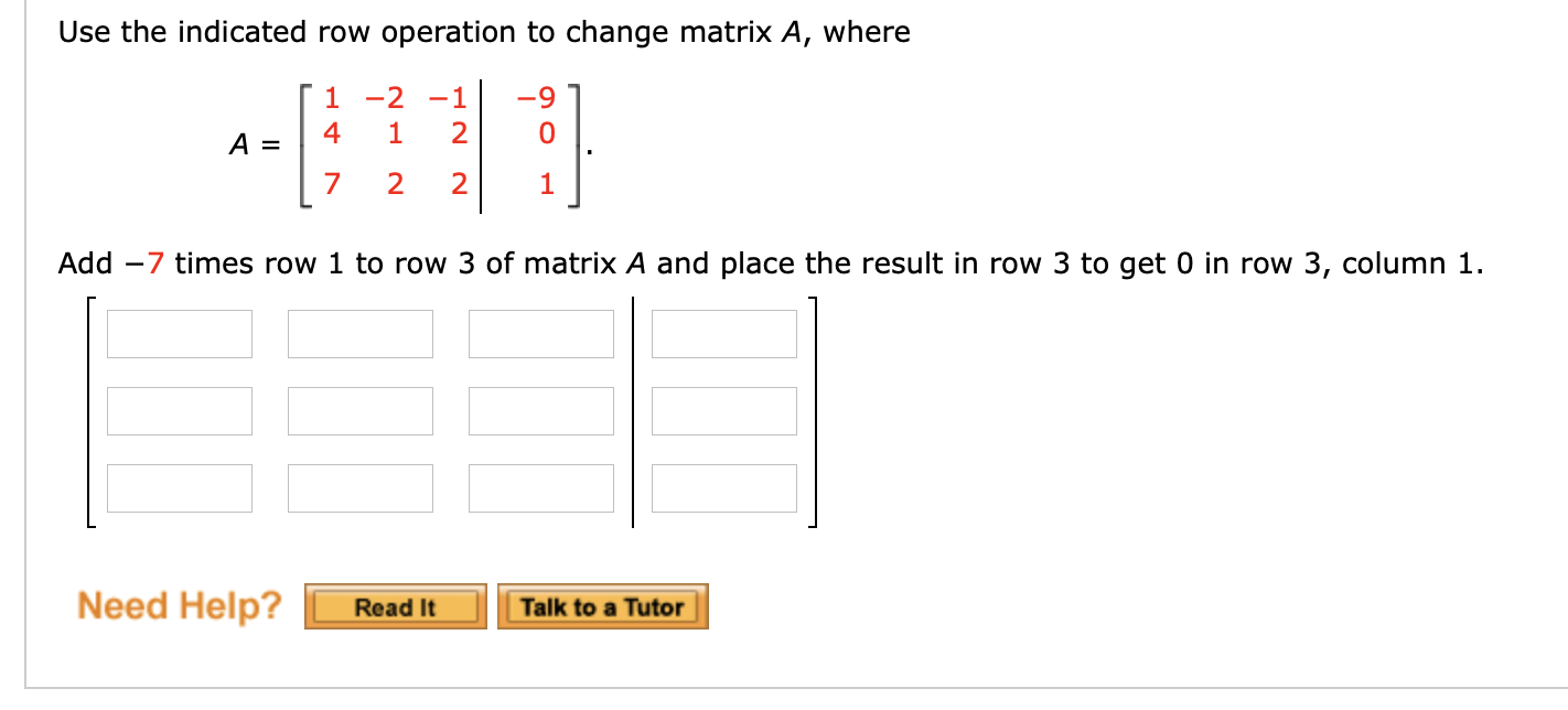 Use the indicated row operation to change matrix A, where T1 -2 -1 2 10 4 1 A 2 2 1 Add 7 times row 1 to row 3 of matrix A and place the result in row 3 to get 0 in row 3, column 1 Need Help? Read It Talk to a Tutor