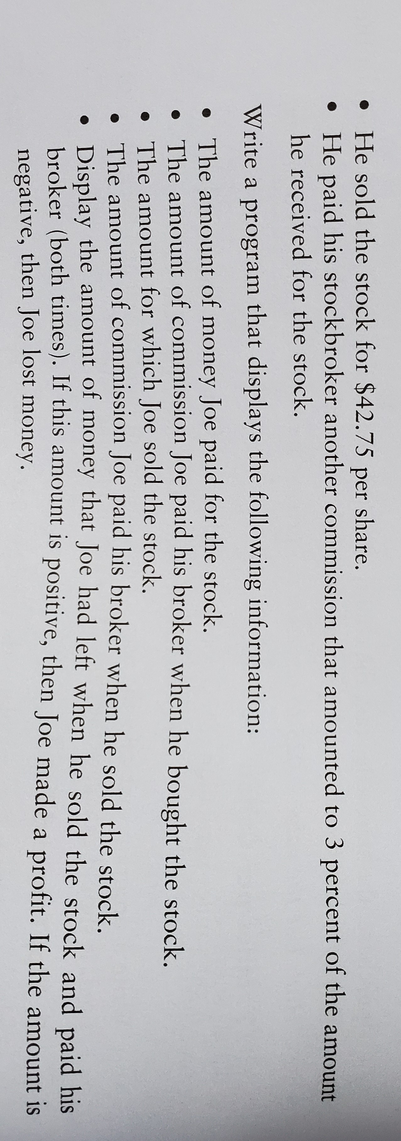 • He sold the stock for $42.75 per share. • He paid his stockbroker another commission that amounted to 3 percent of the amount he received for the stock. Write a program that displays the following information: • The amount of money Joe paid for the stock. • The amount of commission Joe paid his broker when he bought the stock. The amount for which Joe sold the stock. • The amount of commission Joe paid his broker when he sold the stock. • Display the amount of money that Joe had left when he sold the stock and paid his broker (both times). If this amount is positive, then Joe made a profit. If the amount is negative, then Joe lost money.