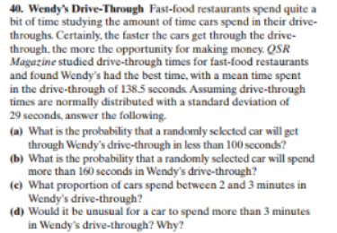 40. Wendy's Drive-Through Fast-food restaurants spend quite a bit of time studying the amount of time cars spend in their drive throughs. Certainly, the faster the cars get through the drive- through, the more the opportunity for making money. QSR Magazine studied drive-through times for fast-food restaurants and found Wendy's had the best time, with a mean time spent in the drive-through of 138.5 seconds. Assuming drive-through times are normally distributed with a standard deviation of 29 seconds, answer the following. (a) What is the probability that a randomly sclected car will get through Wendy's drive-through in less than 100 scconds? (b) What is the probability that a randomly sclected car will spend more than 160 seconds in Wendy's drive-through? (e) What proportion of cars spend between 2 and 3 minutes in Wendy's drive-through? (d) Would it be unusual for a car to spend more than 3 minutes in Wendy's drive-through? Why?