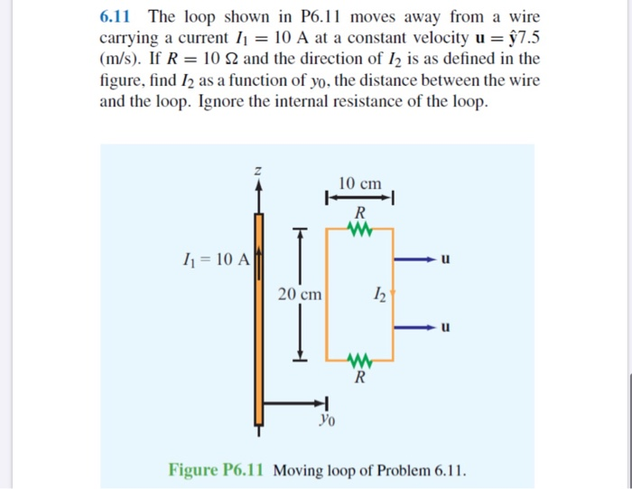 6.11 The loop shown in P6.11 moves away from a wire carrying a current I1 = 10 A at a constant velocity u = §7.5 (m/s). If R = 10 N and the direction of I2 is as defined in the figure, find I2 as a function of yo, the distance between the wire and the loop. Ignore the internal resistance of the loop. 10 cm I1 = 10 A 20 cm Уo