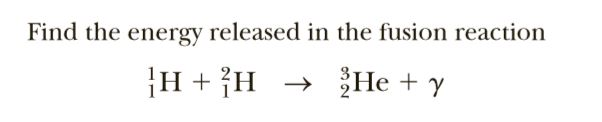 Find the energy released in the fusion reaction He + y |H + {H