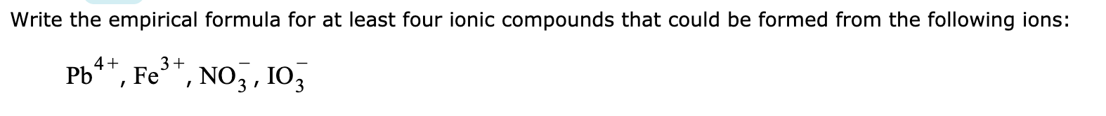 Write the empirical formula for at least four ionic compounds that could be formed from the following ions: b4, Fe, Noj, 103 /