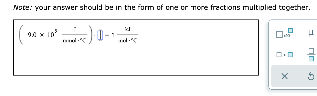 Note: your answer should be in the form of one or more fractions multiplied together. kJ J -9.0 x 103 ? mol .°C x10 mmol oC X J