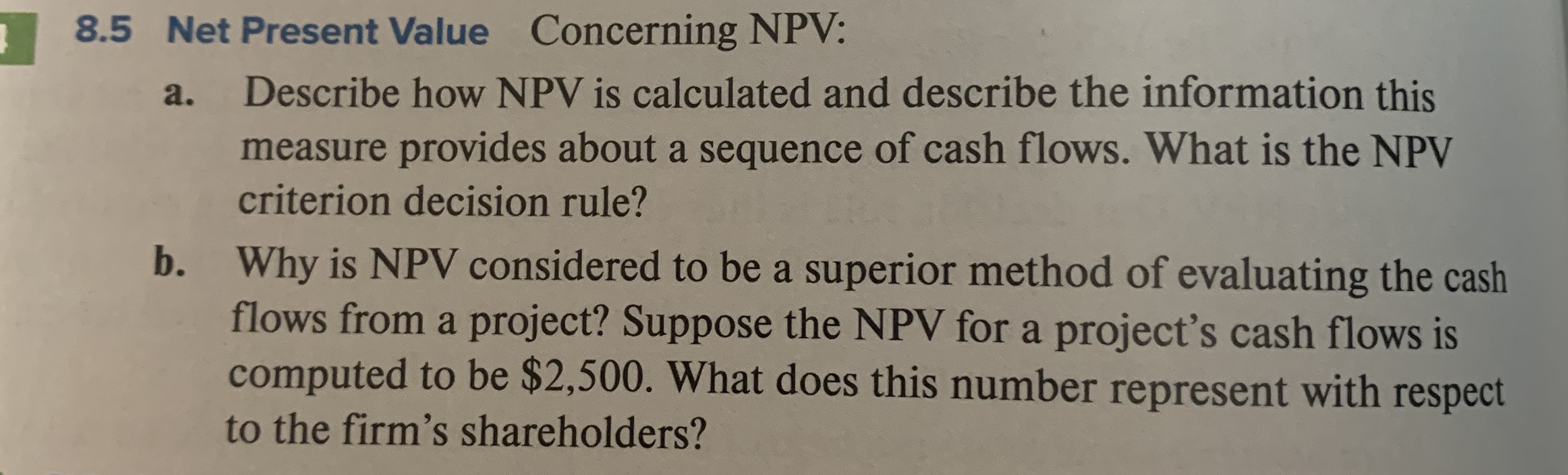 Concerning NPV: 8.5 Net Present Value Describe how NPV is calculated and describe the information this a. measure provides about a sequence of cash flows. What is the NPV criterion decision rule? Why is NPV considered to be a superior method of evaluating the cash flows from a project? Suppose the NPV fora project's cash flows is computed to be $2,500. What does this number represent with respect b. to the firm's shareholders?