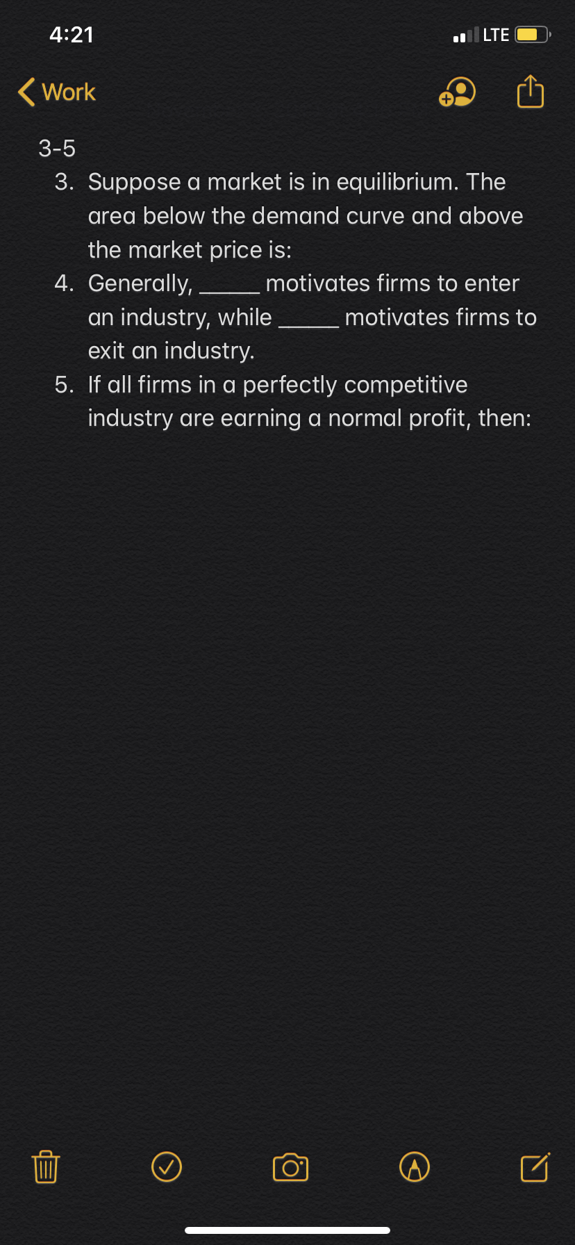 4:21 lLTE Work 3-5 3. Suppose a market is in equilibrium. The area below the demand curve and above the market price is: 4. Generally, motivates firms to enter an industry, while exit an industry. motivates firms to 5. If all firms in a perfectly competitive industry are earning a normal profit, then: