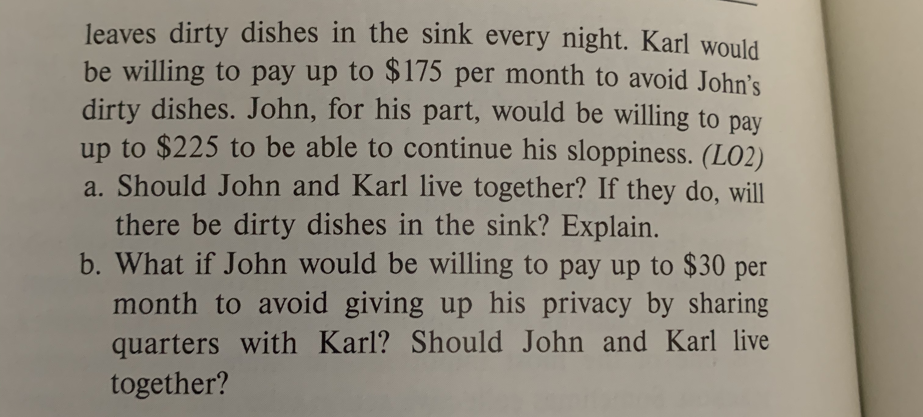 leaves dirty dishes in the sink every night. Karl would be willing to pay up to $175 per month to avoid John's dirty dishes. John, for his part, would be willing to pay up to $225 to be able to continue his sloppiness. (LO2) a. Should John and Karl live together? If they do, will there be dirty dishes in the sink? Explain. b.What if John would be willing to pay up to $30 per month to avoid giving up his privacy by sharing quarters with Karl? Should John and Karl live together?