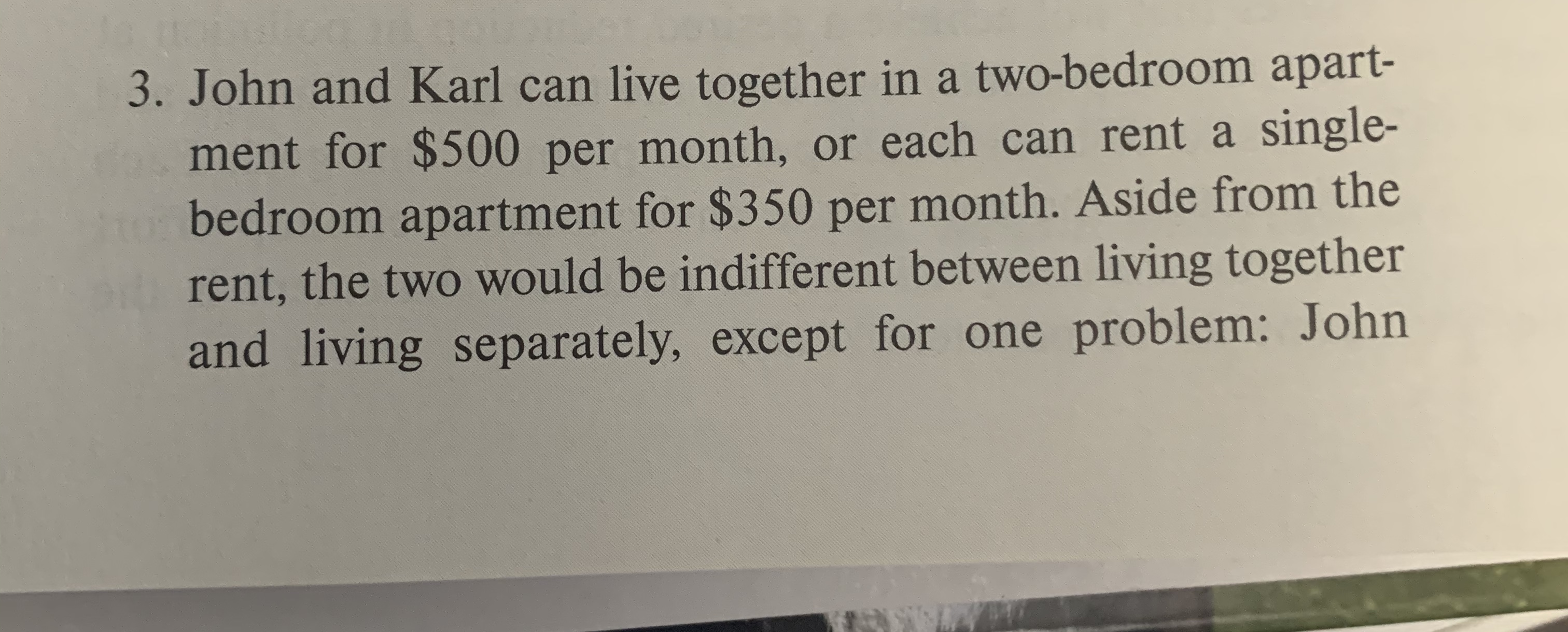 3. John and Karl can live together in a two-bedroom apart- ment for $500 per month, or each can rent a single- bedroom apartment for $350 per month. Aside from the rent, the two would be indifferent between living together and living separately, except for one problem: John