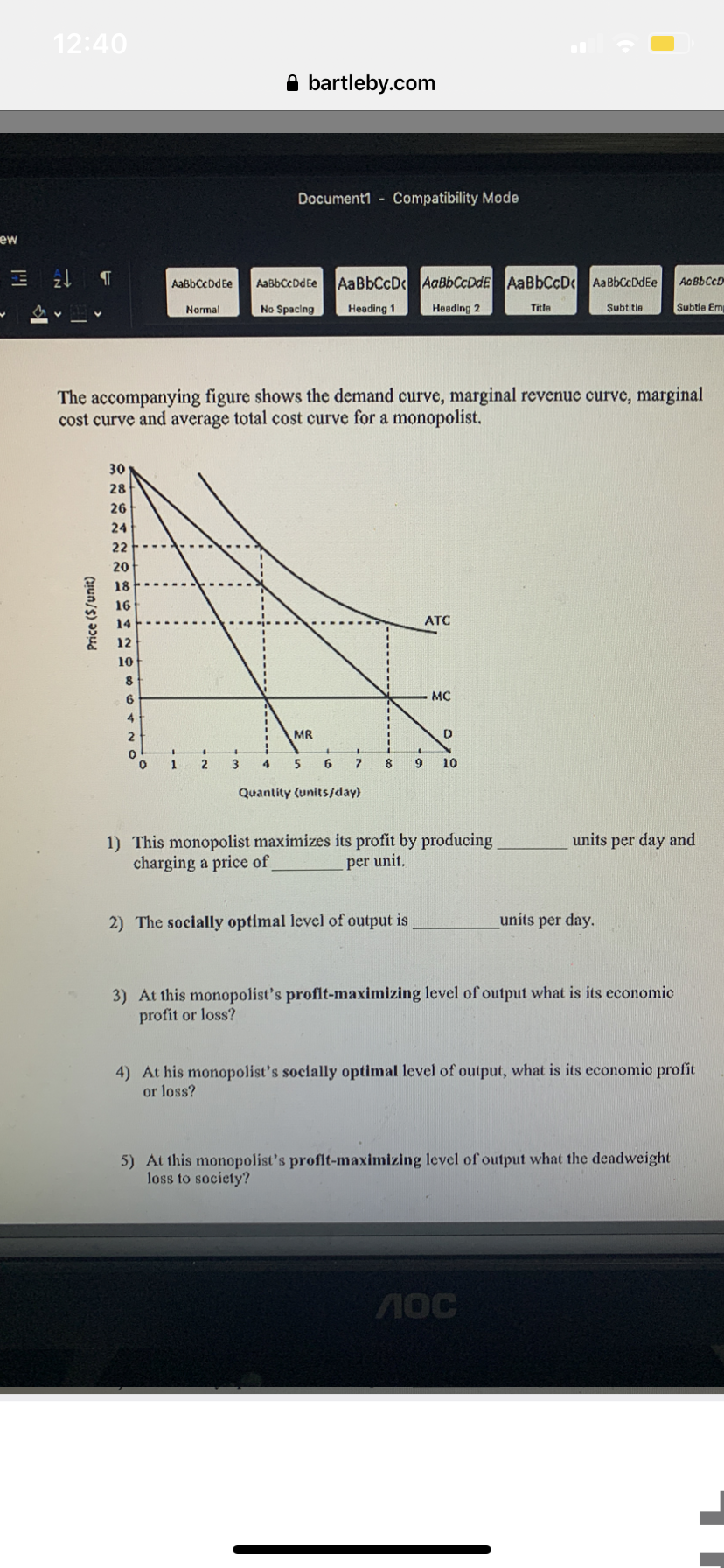 12:40 a bartleby.com Document1 Compatibility Mode ew AaBbCcD AaBbCcDdE AaBbCcD AaBbCcDdEe AaBbCcD AaBbCcDdEe AaBbCcDdEe Невding 2 No Spacing Subtle Em Title Subtitle Normal Heading 1 The accompanying figure shows the demand curve, marginal revenue curve, marginal cost curve and average total cost curve for a monopolist. 30 28 26 24 22 20 18 16 ATC 14 12 10 8 мс 4 D MR 2 9 10 6 7 1 2 4 Quantity (units/day) 1) This monopolist maximizes its profit by producing charging a price of units per day and per unit. units per day 2) The socially optimal level of output is 3) At this monopolist's proflt-maximizing level of output what is its economic profit or loss? 4) At his monopolist's soclally optimal level of output, what is its economic profit or loss? 5) At this monopolist's proflt-maximizing level of output what the deadweight loss to society? MOC Price (S/unit)