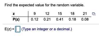Find the expected value for the random variable. 21 12 9. 15 18 P(z) 0.12 0.21 0.41 0.18 0.08 (Type an integer or a decimal.) E(z) =  %31