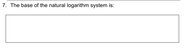 7. The base of the natural logarithm system is: