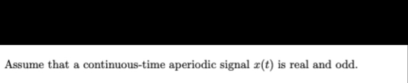 Assume that a continuous-time aperiodic signal x(t) is real and odd.