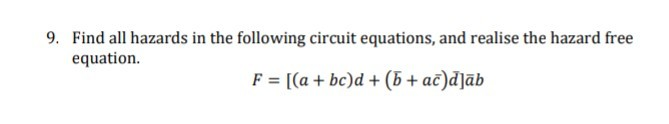9. Find all hazards in the following circuit equations, and realise the hazard free equation. F = [(a + bc)d + (5 + ac)d]āb