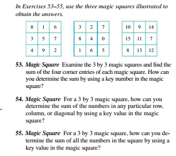 In Exercises 53-55, use the three magic squares illustrated to obtain the answers. 9 14 3 2 10 9 15 11 7 8 13 12 3 5 7 4 9 2 53. Magic Square Examine the 3 by 3 magic squares and find the sum of the four corner entries of each magic square. How can you determine the sum by using a key number in the magic square? 54. Magic Square For a 3 by 3 magic square, how can you determine the sum of the numbers in any particular row, column, or diagonal by using a key value in the magic square? 55. Magic Square For a 3 by 3 magic square, how can you de- termine the sum of all the numbers in the square by using a key value in the magic square?