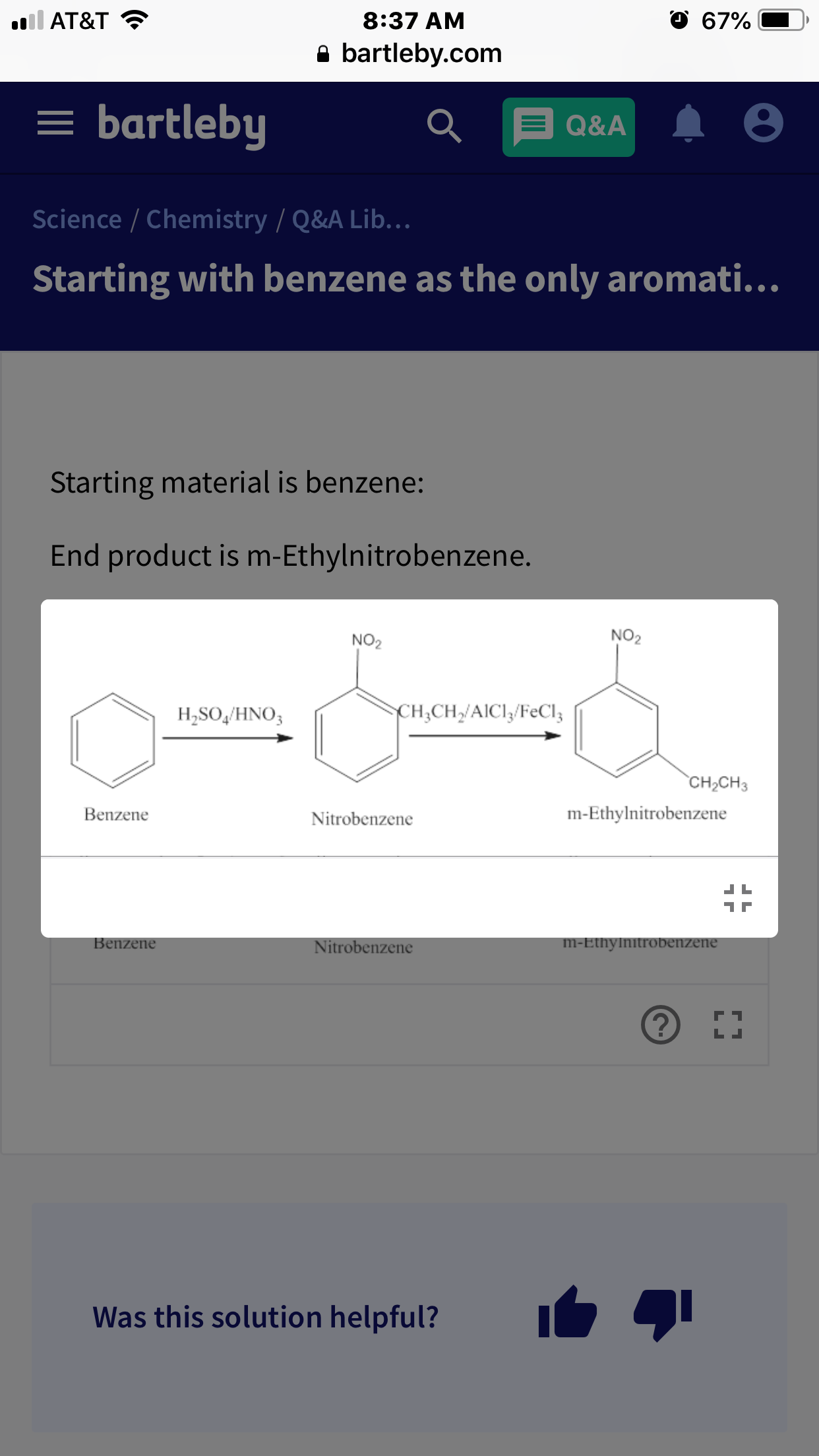O 67% l AT&T 8:37 AM bartleby.com = bartleby Q&A Science / Chemistry / Q&A Lib... Starting with benzene as the only aromati... Starting material is benzene: End product is m-Ethylnitrobenzene. NO2 NO2 CHCHAICI/FeCl3 H,SO,HNΟ, CH2CH3 m-Ethylnitrobenzene Benzene Nitrobenzene Benzene m-Ethylnitrobenzene Nitrobenzene LI Was this solution helpful?