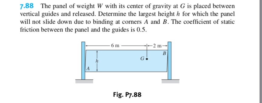 7.88 The panel of weight W with its center of gravity at G is placed between vertical guides and released. Determine the largest height h for which the panel will not slide down due to binding at corners A and B. The coefficient of static friction between the panel and the guides is 0.5 -2 m -6 m В G A Fig. P7.88