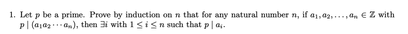 1. Let p| (a1a2 · .. an), then 3i with 1<i<n such that p | a;. be a prime. Prove by induction on n that for any natural number n, if a1, a2,..., an E Z with