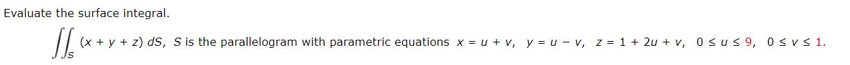 Evaluate the surface integral. (x + y + z) dS, S is the parallelogram with parametric equations x = u + v, y = u – v, z = 1 + 2u + v, 0sus 9, 0sv< 1.