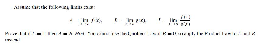 Assume that the following limits exist: f(x) L = lim xa g(x) A = lim f(x), B = lim g(x), Prove that if L = 1, then instead. A = B. Hint: You cannot use the Quotient Law if B = 0, so apply the Product Law to L and B