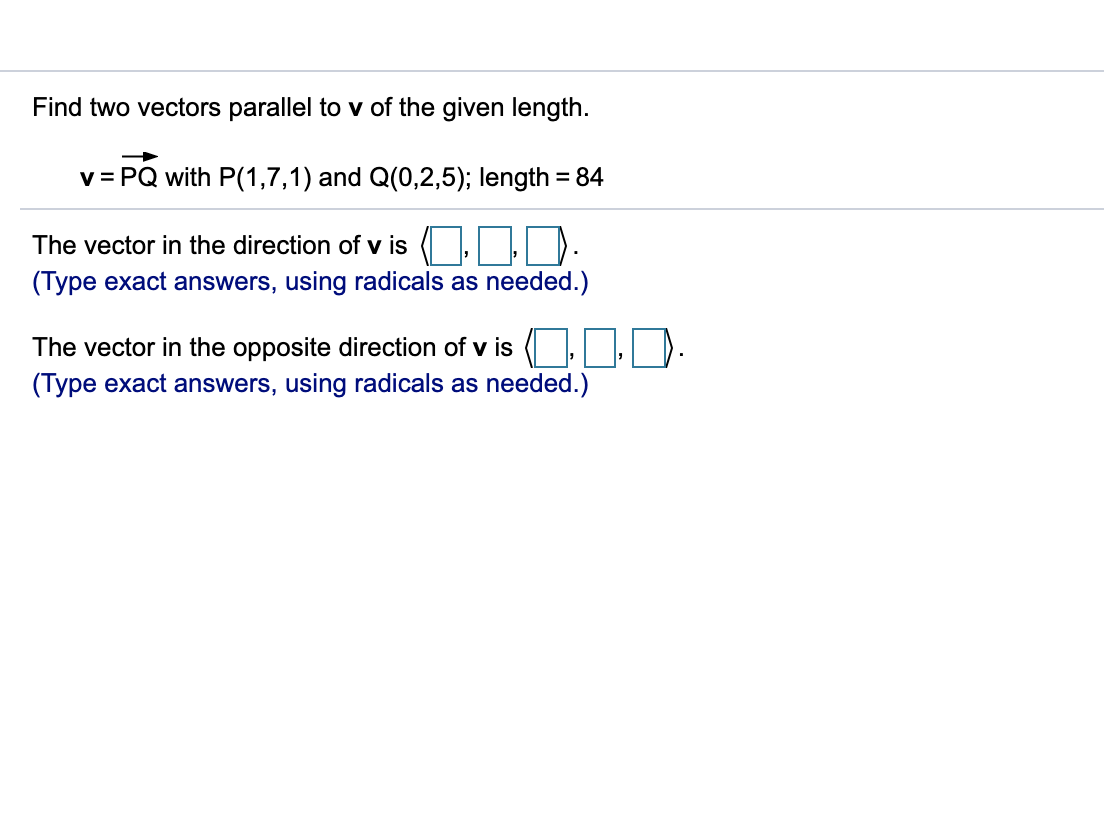 Find two vectors parallel to v of the given length. v PQ with P(1,7,1) and Q(0,2,5); length 84 The vector in the direction of v is (Type exact answers, using radicals as needed.) The vector in the opposite direction of v is (Type exact answers, using radicals as needed.)