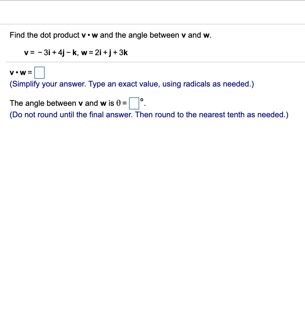 Find the dot product v.w and the angle between v and w. v -3i+4j k, w 2i +j 3k W = V W (Simplify your answer. Type an exact value, using radicals as needed.) O The angle between v and w is 0 = (Do not round until the final answer. Then round to the nearest tenth as needed.)