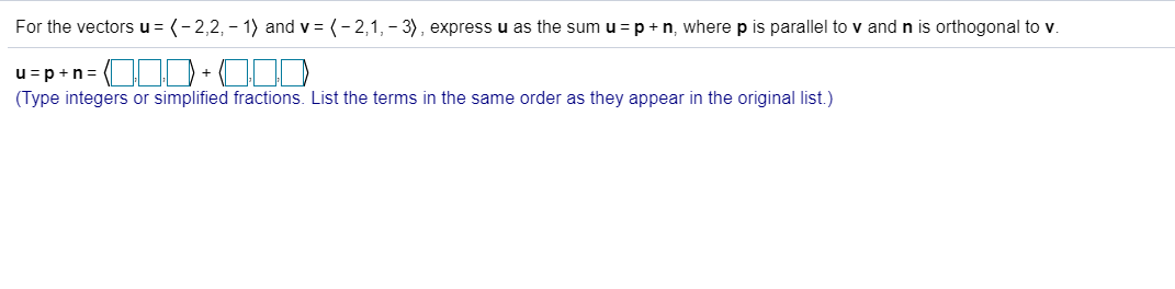 For the vectors u = (-2,2, -1) and v (-2,1, 3), expressu as the sum u =p n, where p is parallel to v and n is orthogonal to v. u pn + (Type integers or simplified fractions. List the terms in the same order as they appear in the original list.)