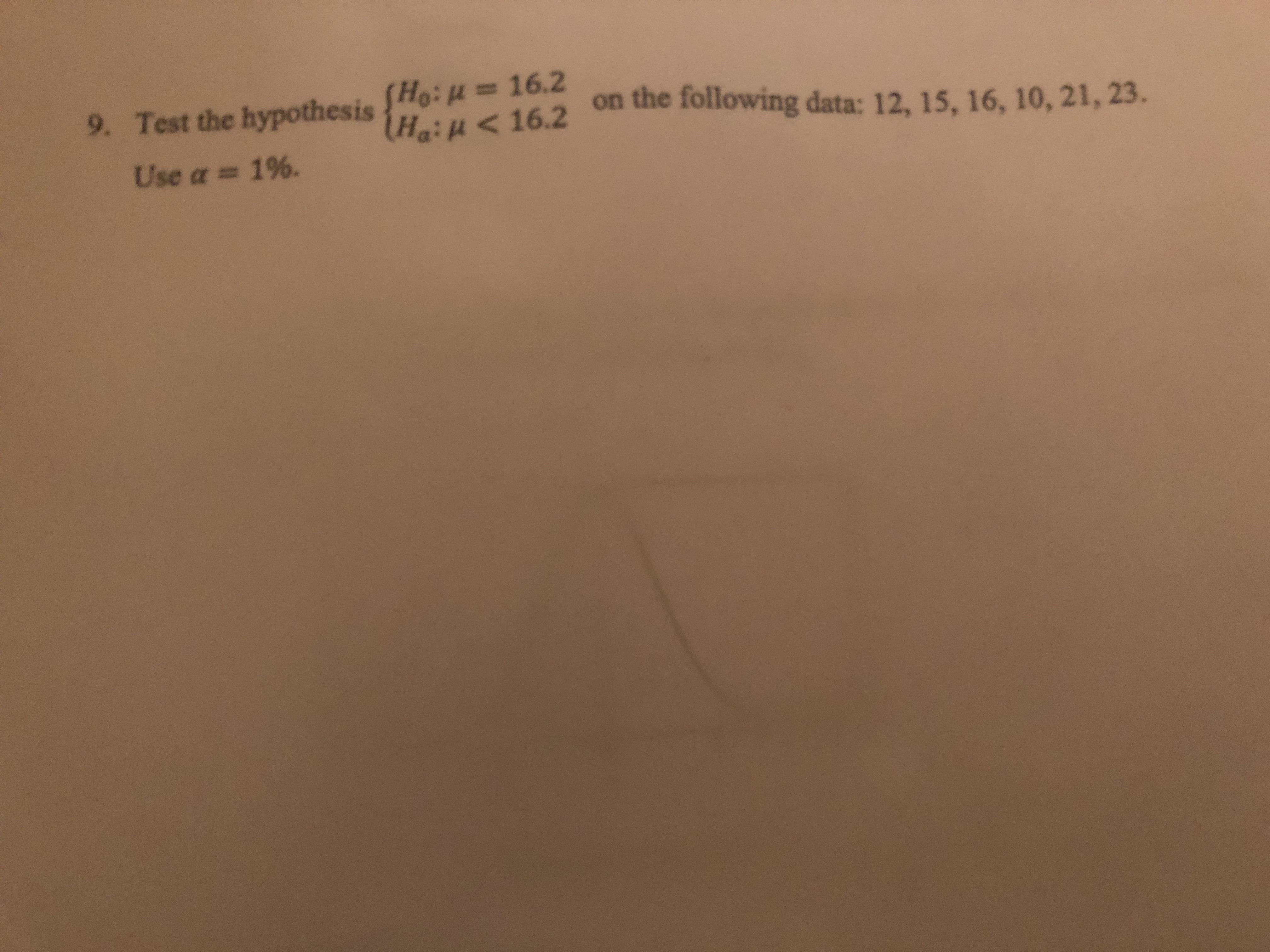 Ho: u= 16.2 Hai u< 16.2 Test the hypothesis on the following data: 12, 15, 16, 10, 21, 23. 9. Use a = 16.