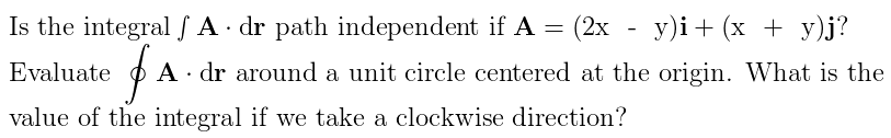 Is the integral / A · dr path independent if A = (2x - y)i+ (x + y)j? of Evaluate A · dr around a unit circle centered at the origin. What is the value of the integral if we take a clockwise direction?