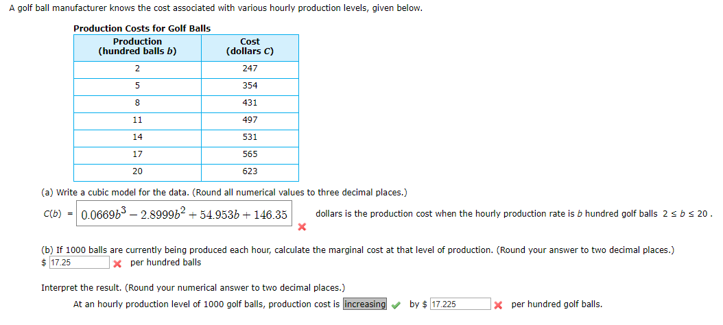 A golf ball manufacturer knows the cost associated with various hourly production levels, given below. Production Costs for Golf Balls Production (hundred balls b) Cost (dollars C) 247 354 431 11 497 14 531 17 565 20 623 (a) Write a cubic model for the data. (Round all numerical values to three decimal places.) C(b) = 0.0669b3 – 2.899962 + 54.953b + 146.35 dollars is the production cost when the hourly production rate is b hundred golf balls 2 sbs 20. (b) If 1000 balls are currently being produced each hour, calculate the marginal cost at that level of production. (Round your answer to two decimal places.) $ 17.25 X per hundred balls Interpret the result. (Round your numerical answer to two decimal places.) At an hourly production level of 1000 golf balls, production cost is increasing by $ 17.225 X per hundred golf balls.