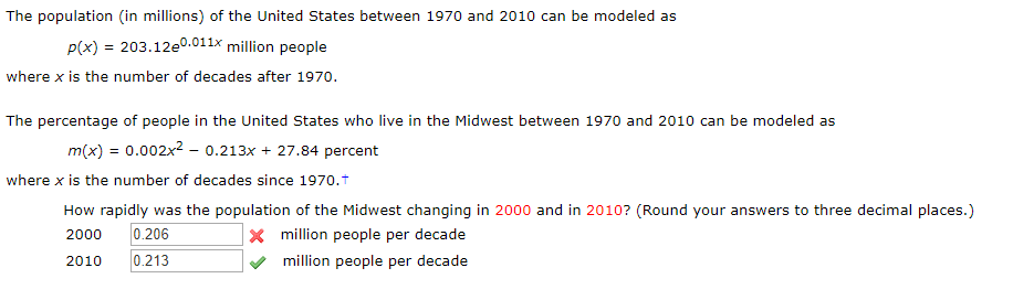 The population (in millions) of the United States between 1970 and 2010 can be modeled as p(x) 203.12e0.011x million people where x is the number of decades after 1970. The percentage of people in the United States who live in the Midwest between 1970 and 2010 can be modeled as m(x) = 0.002x2 - 0.213x 27.84 percent where x is the number of decades since 1970.t How rapidly was the population of the Midwest changing in 2000 and in 2010? (Round your answers to three decimal places.) x million people per decade 0.206 2000 0.213 2010 million people per decade