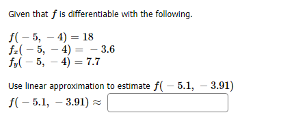 Given that fis differentiable with the following f(5, 4) 18 f5, 4) - 3.6 fy5, 47.7 Use linear approximation to estimate f( 5.1, 3.91) f(5.1, 3.91)