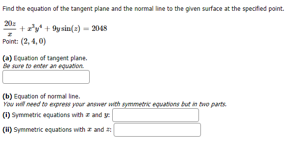 Find the equation of the tangent plane and the normal line to the given surface at the specified point. 20z ay9ysinz) = 2048 Point: (2, 4, 0) (a) Equation of tangent plane. Be sure to enter an equation. (b) Equation of normal line You will need to express your answer with symmetric equations but in two parts. (i) Symmetric equations with and y (ii) Symmetric equations with æ and z