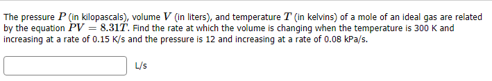 The pressure P (in kilopascals), volume V (in liters), and temperature T (in kelvins) of a mole of an ideal gas are related by the equation PV = 8.31T. Find the rate at which the volume is chanqing when the temperature is 300 K and increasing at a rate of 0.15 K/s and the pressure is 12 and increasing at a rate of 0.08 kPa/s. L/s