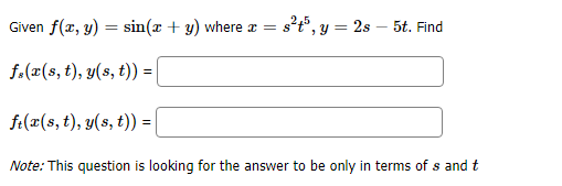 2,5 Given f(z, y) sin(x + y) where 2s 5t. Find f.(ar(s, t), y(s, t)) f(x(s, t), y(s, t)) =| Note: This question is looking for the answer to be only in terms of s and t