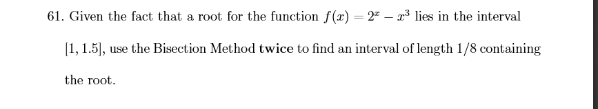 61. Given the fact that a root for the function f(x) = 2 - 3 lies in the interval 1, 1.5, use the Bisection Method twice to find an interval of length 1/8 containing the root