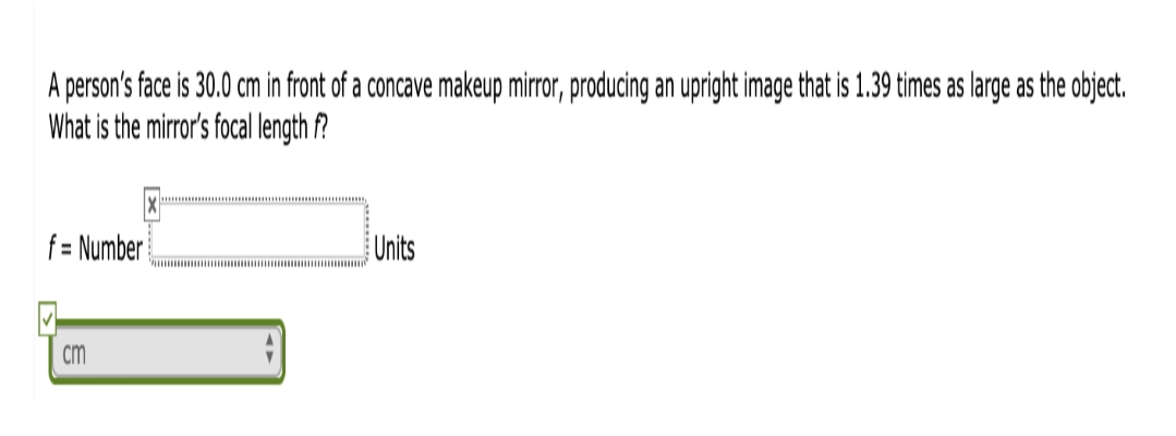 A person's face is 30.0 cm in front of a concave makeup mirror, producing an upright image that is 1.39 times as large as the object. What is the mirror's focal length f? f= Number Units cm