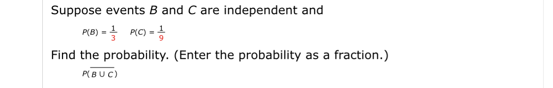 Suppose events B and C are independent and P(B) %=D 글 P(C) =D증 Find the probability. (Enter the probability as a fraction.) P(BUC)