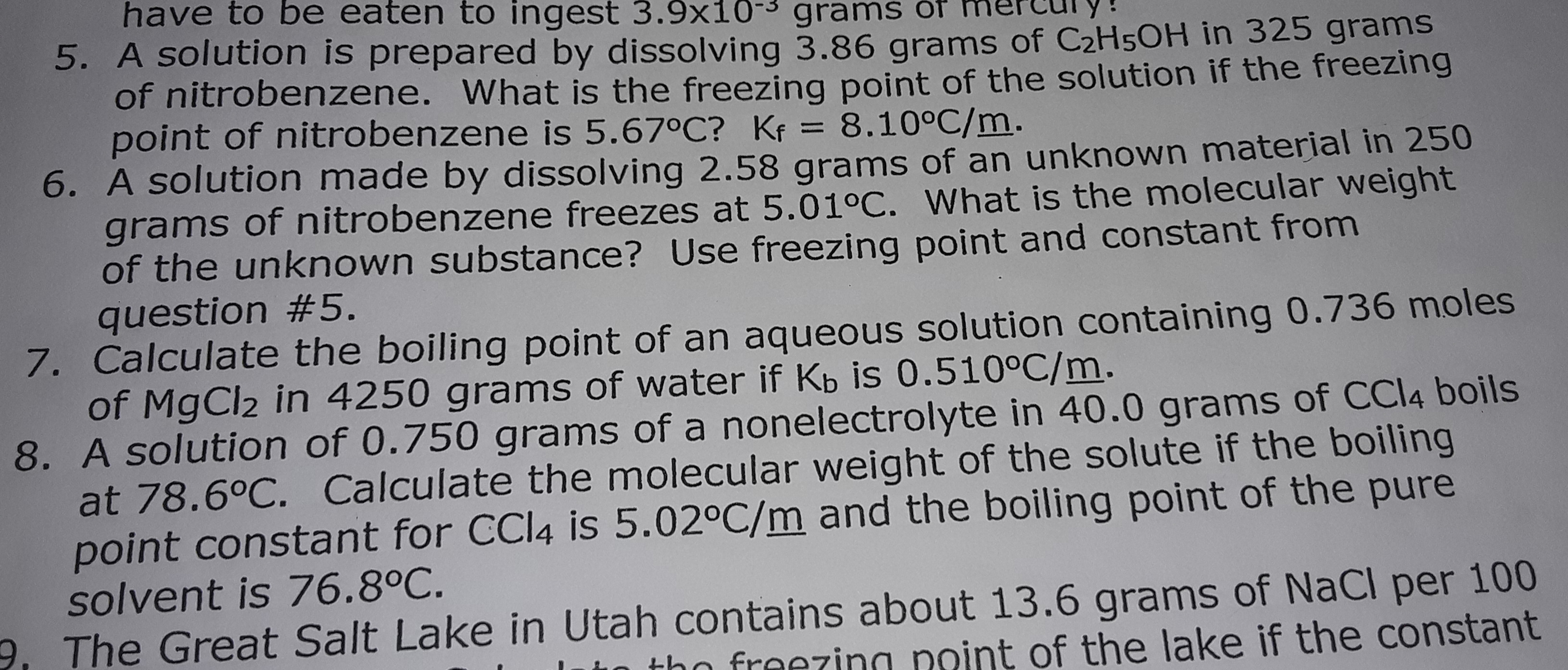 have to be eaten to ingest 3.9x10 gramS 5. A solution is prepared by dissolving 3.86 grams of C2H5OH in 325 grams of nitrobenzene. What is the freezing point of the solution if the freezing point of nitrobenzene is 5.67°C? Kf = 8.10°C/m. 6. A solution made by dissolving 2.58 grams of an unknown material in 250 grams of nitrobenzene freezes at 5.01°C. What is the molecular weight of the unknown substance? Use freezing point and constant from question #5. 7. Calculate the boiling point of an aqueous solution containing 0.736 moles of MgCl2 in 4250 grams of water if Kb is 0.510°C/m. 8. A solution of 0.750 grams of a nonelectrolyte in 40.0 grams of CCI4 boils at 78.6°C. Calculate the molecular weight of the solute if the boiling point constant for CCI4 is 5.02°C/m and the boiling point of the pure solvent is 76.8°C. The Great Salt Lake in Utah contains about 13.6 grams of NaCl per 100 fraezinn noint of the lake if the constant