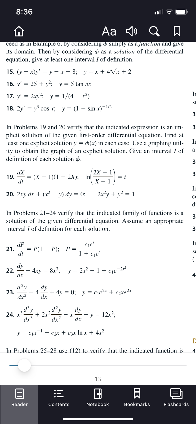 8:36 Aa 4» Q A ceed as in Example 6, by considering ø simply as a function and give its domain. Then by considering o as a solution of the differential equation, give at least one interval I of definition. 15. (у — х)у' —у — х+ 8; у%3Dх + 4Vx+ 2 16. y' = 25 + y²; y= 5 tan 5x In 17. y' = 2xy²; y = 1/(4 – x²) SC - 1/2 18. 2y' — уз сos x; у%3D (1 — sin x) 3 In Problems 19 and 20 verify that the indicated expression is an im- plicit solution of the given first-order differential equation. Find at least one explicit solution y = p(x) in each case. Use a graphing util- ity to obtain the graph of an explicit solution. Give an interval I of definition of each solution p. In 3 2X – 1 dX 19. dt (X – 1)(1 2X); In In 20. 2xy dx + (x2² – y) dy = 0; –2x²y + y² = 1 co di In Problems 21–24 verify that the indicated family of functions is a solution of the given differential equation. Assume an appropriate interval I of definition for each solution. 3 In dP 21. dt Ce' P(1 - P); 1 + cje' SC (- dy 22. - + 4xy dx 8x; y = 2x² – 1 + cje -212 4 d?y dy 4 + 4y = 0; y = cje2x + c2xe2x 23. dx2 dx * 2r2d?, dx? d³y dy 12x2; 24. dx3 + y х dx 1 y = c1x + С2х + Сэх In x + 4x2 In Problems 25–28 use (12) to verify that the indicated function is 4 13 Reader Notebook Bookmarks Flashcards Contents IK ШО