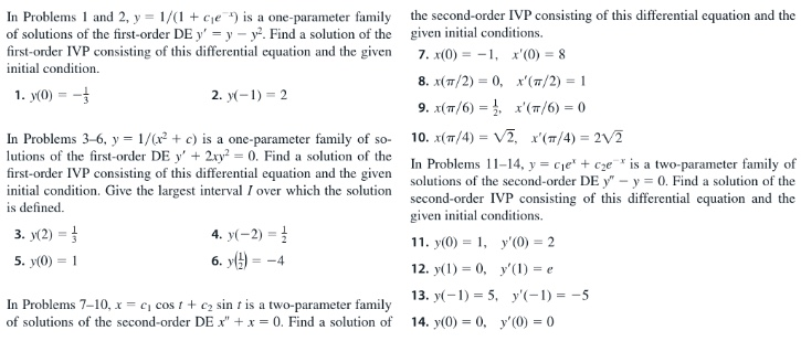 """In Problems 1 and 2, y = 1/(1 + cje ) is a one-parameter family of solutions of the first-order DE y' = y – y. Find a solution of the first-order IVP consisting of this differential equation and the given the second-order IVP consisting of this differential equation and the given initial conditions. 7. x(0) = -1, x'(0) = 8 initial condition. 8. x(7/2) = 0, x'(7/2) = 1 1. y(0) = - 2. y(-1) = 2 (π/ )-0 9. x(π/6)-, In Problems 3-6, y = 1/(x + c) is a one-parameter family of so- lutions of the first-order DE y' + 2ry = 0. Find a solution of the 10. x(7/4) = V2, x'(T/4) = 2V2 In Problems 11–14, y = cje' + cze* is a two-parameter family of first-order IVP consisting of this differential equation and the given initial condition. Give the largest interval I over which the solution is defined. solutions of the second-order DE y"""" - y = 0. Find a solution of the second-order IVP consisting of this differential cquation and the given initial conditions. 3. y(2) = 4. y(-2) = 1 11. y(0) = 1, y'(0) = 2 6. y() = 5. y(0) = 1 = -4 12. y(1) = 0, y'(1) = e 13. y(-1) = 5, y'(-1) = -5 In Problems 7-10, x = e, cos t+ c2 sin t is a two-parameter family of solutions of the second-order DE x"""" +x = 0. Find a solution of 14. y(0) = 0, y'(0) = 0"""
