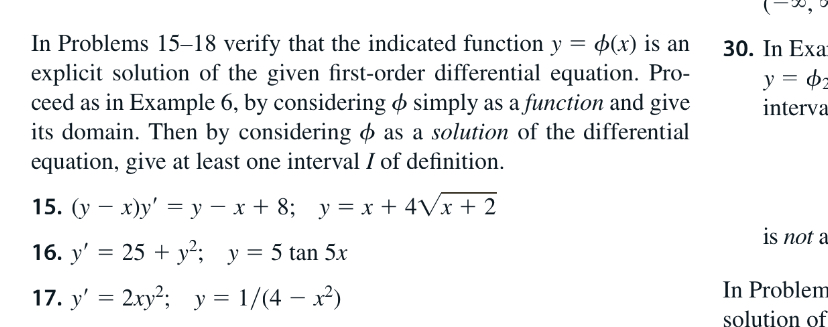In Problems 15–18 verify that the indicated function y explicit solution of the given first-order differential equation. Pro- ceed as in Example 6, by considering o simply as a function and give its domain. Then by considering o as a solution of the differential equation, give at least one interval I of definition. 30. In Exa у 3 ф interva 15. (у — х)у' %—у — х+ 8; у%3Dх + 4Vx + 2 is not a 16. y' = 25 + y²; y= 5 tan 5x In Problem solution of 17. y' = 2xy²; y = 1/(4 – x) %3D