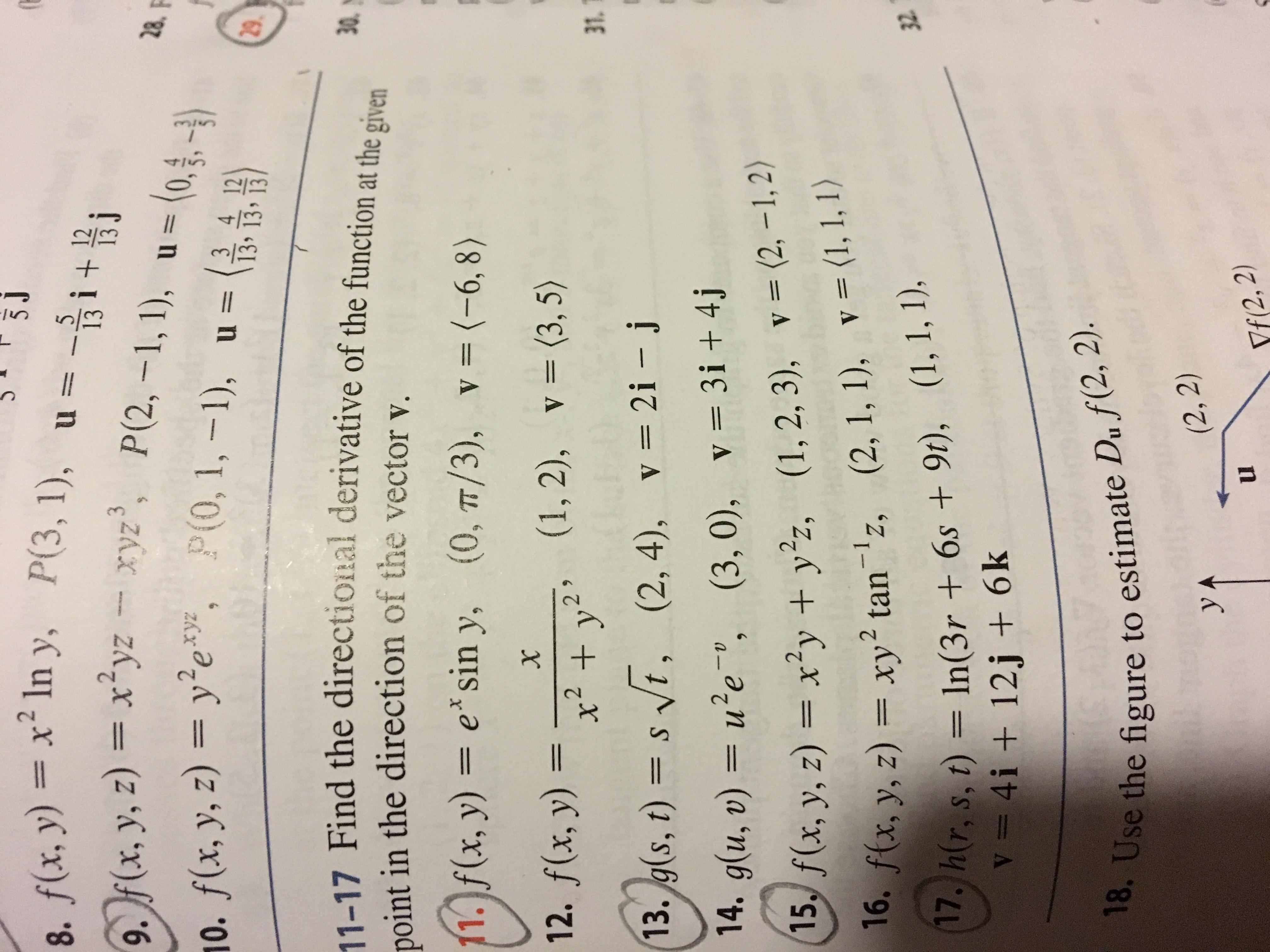 3J 8. f(x, y)xIn y, P(3, 1), u = 5 13 f(x, y, z) xyzxyz, P(2, -1, 1), 28. (0,,) 11 0. f(x, y, z) ye, (0, 1,-1), u= 3 4 12 13י134 29 11-17 Find the directional derivative of the function at the given 0 in the direction of the vector v point (0, TT/3), v= (-6, 8) 11. f(x, y) = e*sin y, (0, T/3), v = (-6, 8) (1, 2), v (3, 5) 12. f(x, y) = x2 2 * + y 31 (2,4), v 2i -j 13. g(s, t) = s t, (3, 0), v= 3i + 4j 14. g(u, v) = ue, v= (2, -1,2) f(x, y, z) = x2y + yz, 16. f(x, (1, 2, 3), v= (1, 1, 1) (2, 1, 1), y, z) = xy2 tan'z, 17. h(r, s, t) In(3r + 6s +9t), (1, 1, 1), V= 4i + 12j + 6k 32 18. Use the figure to estimate Du f(2, 2). (2, 2) yA Yf(2, 2)